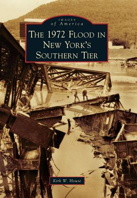 The 1972 Flood in New York's Southern Tier By House, Kirk W.